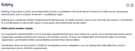 Bullying of any nature in public and independent schools is prohibited in the South African Schools Act (1996) and its subsequent amendments, and is a breach of learners' constitutional rights.